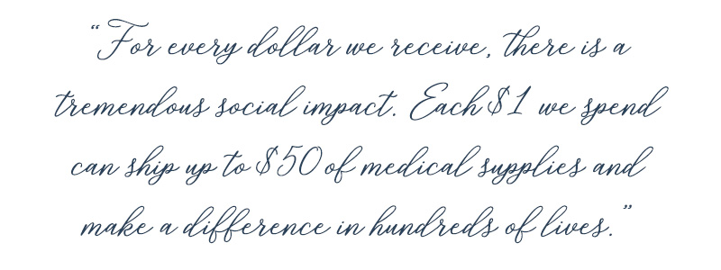 For every dollar we receive, there is a tremendous social impact. Each $1 we spend can ship up to $50 of medical supplies and make a difference in hundreds of lives.